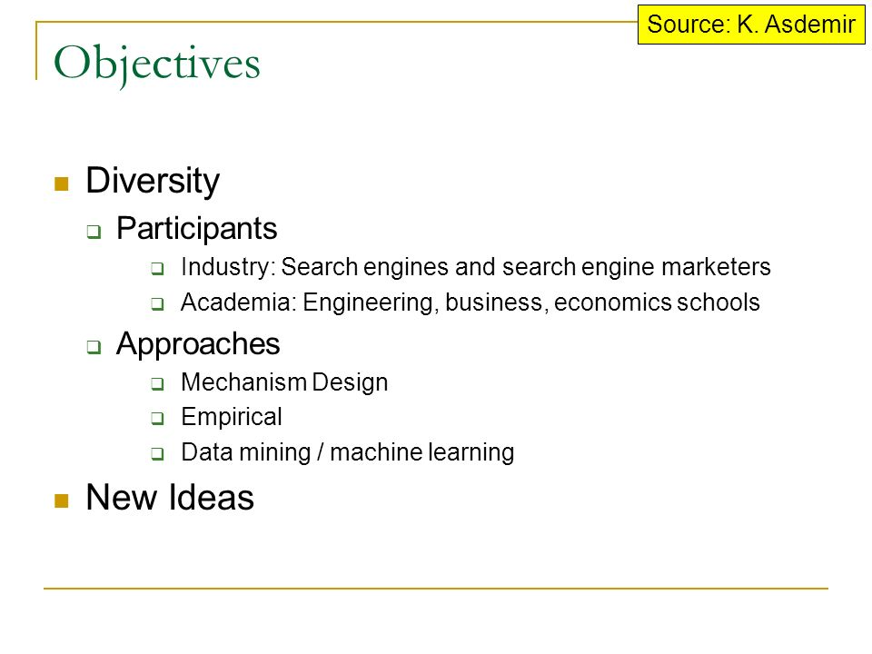 Objectives Diversity  Participants  Industry: Search engines and search engine marketers  Academia: Engineering, business, economics schools  Approaches  Mechanism Design  Empirical  Data mining / machine learning New Ideas Source: K.