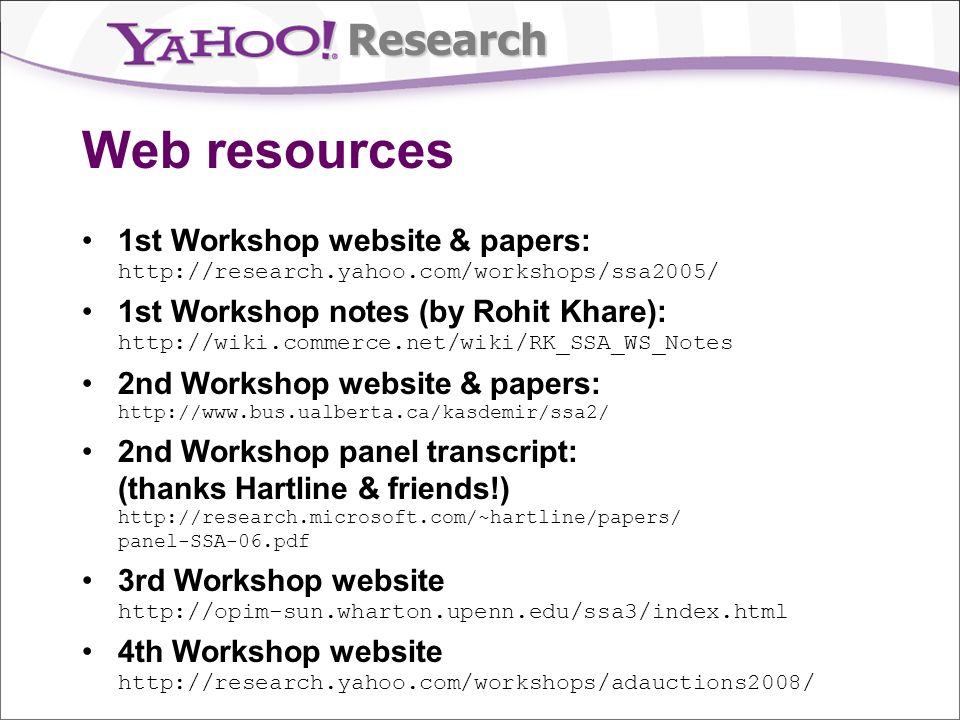 Research Web resources 1st Workshop website & papers: http://research.yahoo.com/workshops/ssa2005/ 1st Workshop notes (by Rohit Khare): http://wiki.commerce.net/wiki/RK_SSA_WS_Notes 2nd Workshop website & papers: http://www.bus.ualberta.ca/kasdemir/ssa2/ 2nd Workshop panel transcript: (thanks Hartline & friends!) http://research.microsoft.com/~hartline/papers/ panel-SSA-06.pdf 3rd Workshop website http://opim-sun.wharton.upenn.edu/ssa3/index.html 4th Workshop website http://research.yahoo.com/workshops/adauctions2008/