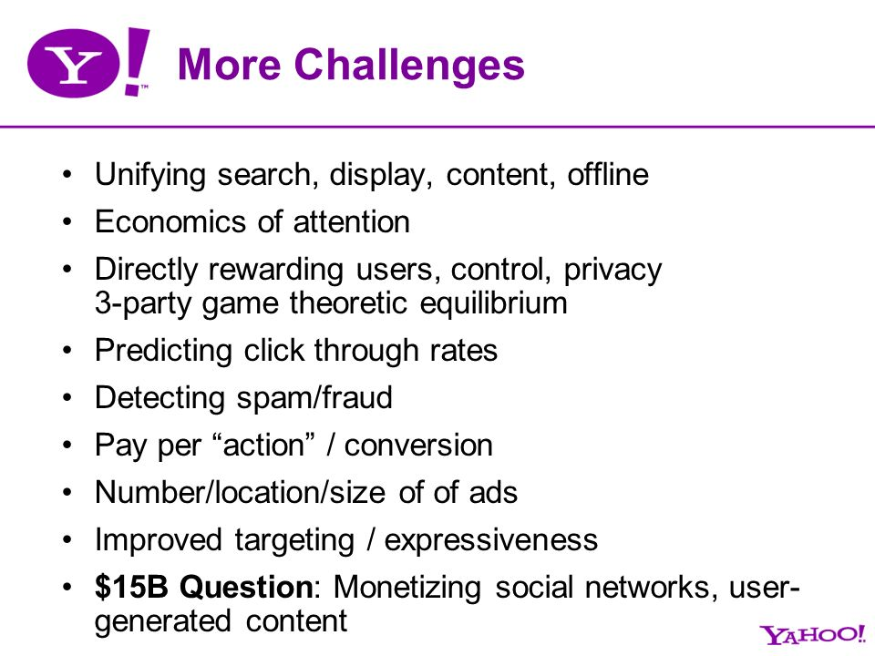 More Challenges Unifying search, display, content, offline Economics of attention Directly rewarding users, control, privacy 3-party game theoretic equilibrium Predicting click through rates Detecting spam/fraud Pay per action / conversion Number/location/size of of ads Improved targeting / expressiveness $15B Question: Monetizing social networks, user- generated content