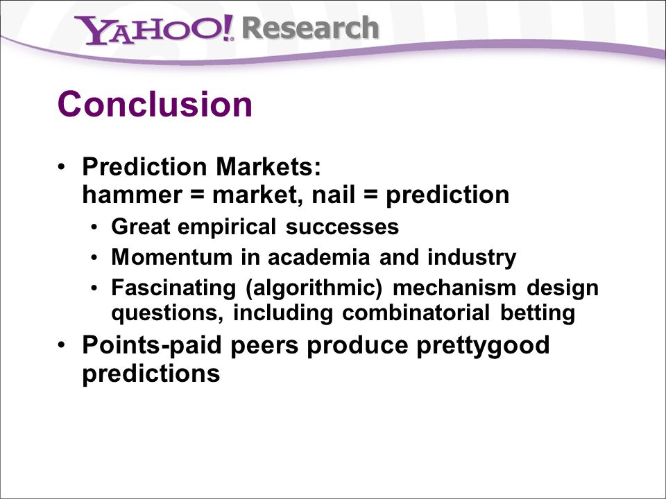 Research Conclusion Prediction Markets: hammer = market, nail = prediction Great empirical successes Momentum in academia and industry Fascinating (algorithmic) mechanism design questions, including combinatorial betting Points-paid peers produce prettygood predictions