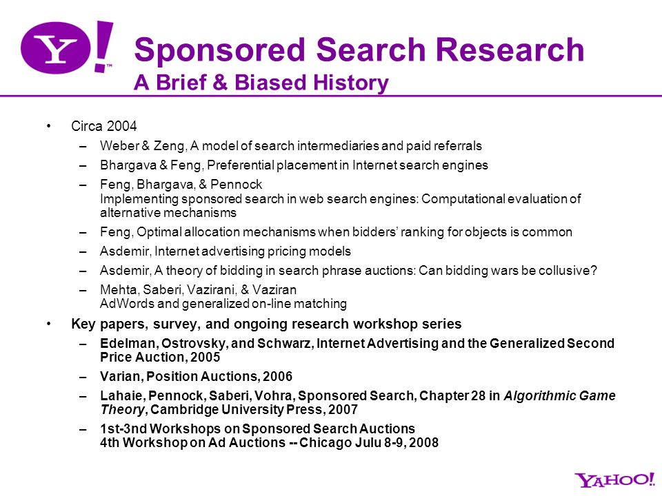 Sponsored Search Research A Brief & Biased History Circa 2004 –Weber & Zeng, A model of search intermediaries and paid referrals –Bhargava & Feng, Preferential placement in Internet search engines –Feng, Bhargava, & Pennock Implementing sponsored search in web search engines: Computational evaluation of alternative mechanisms –Feng, Optimal allocation mechanisms when bidders' ranking for objects is common –Asdemir, Internet advertising pricing models –Asdemir, A theory of bidding in search phrase auctions: Can bidding wars be collusive.