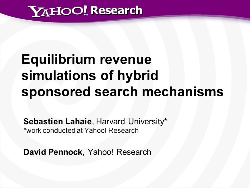 Research Equilibrium revenue simulations of hybrid sponsored search mechanisms Sebastien Lahaie, Harvard University* *work conducted at Yahoo.