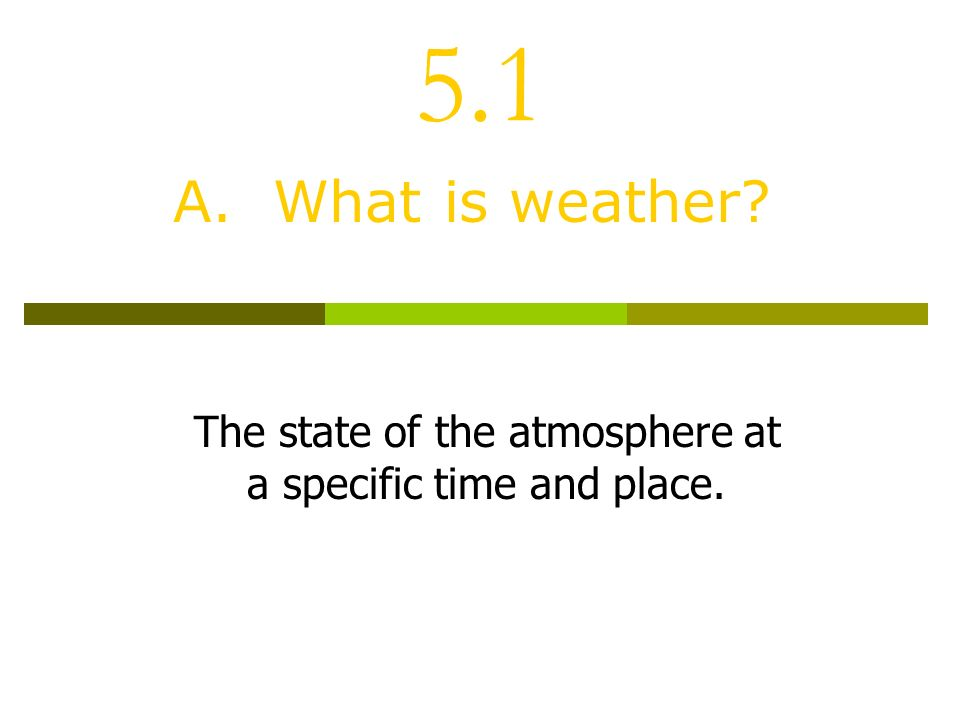 5.1 A. What is weather The state of the atmosphere at a specific time and place.