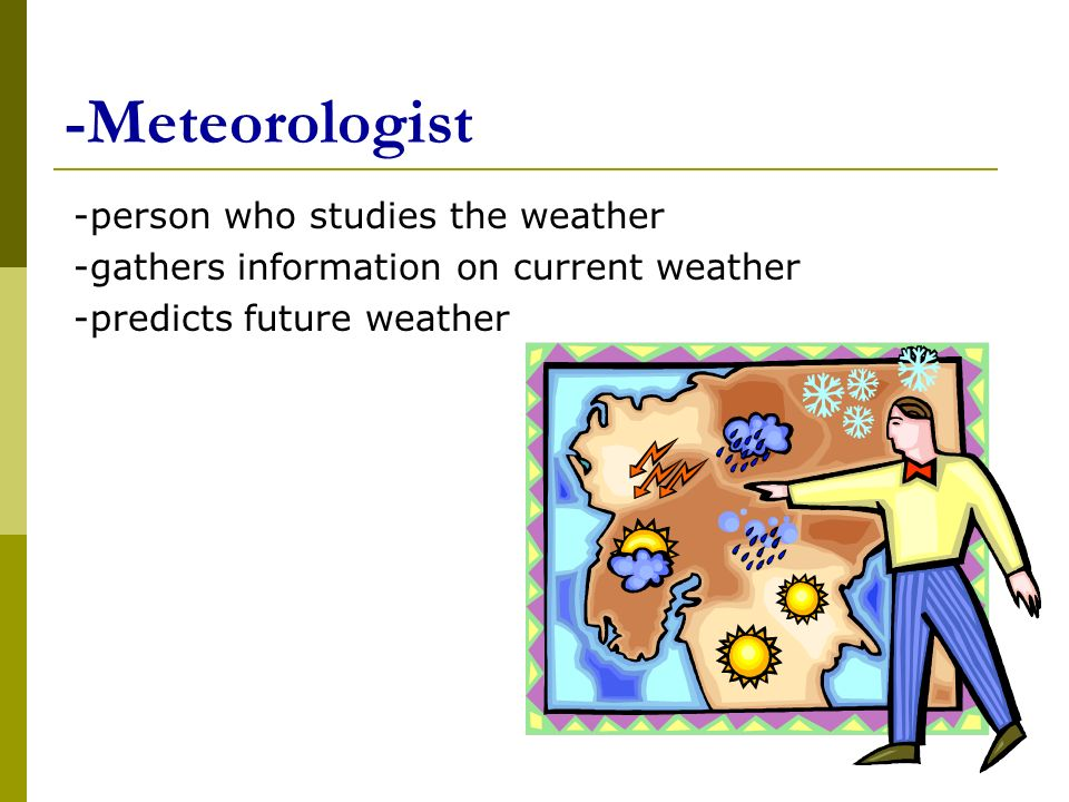 -Meteorologist -person who studies the weather -gathers information on current weather -predicts future weather
