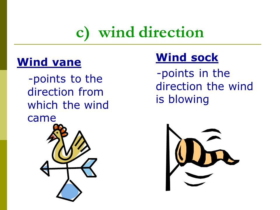 c) wind direction Wind vane -points to the direction from which the wind came Wind sock -points in the direction the wind is blowing