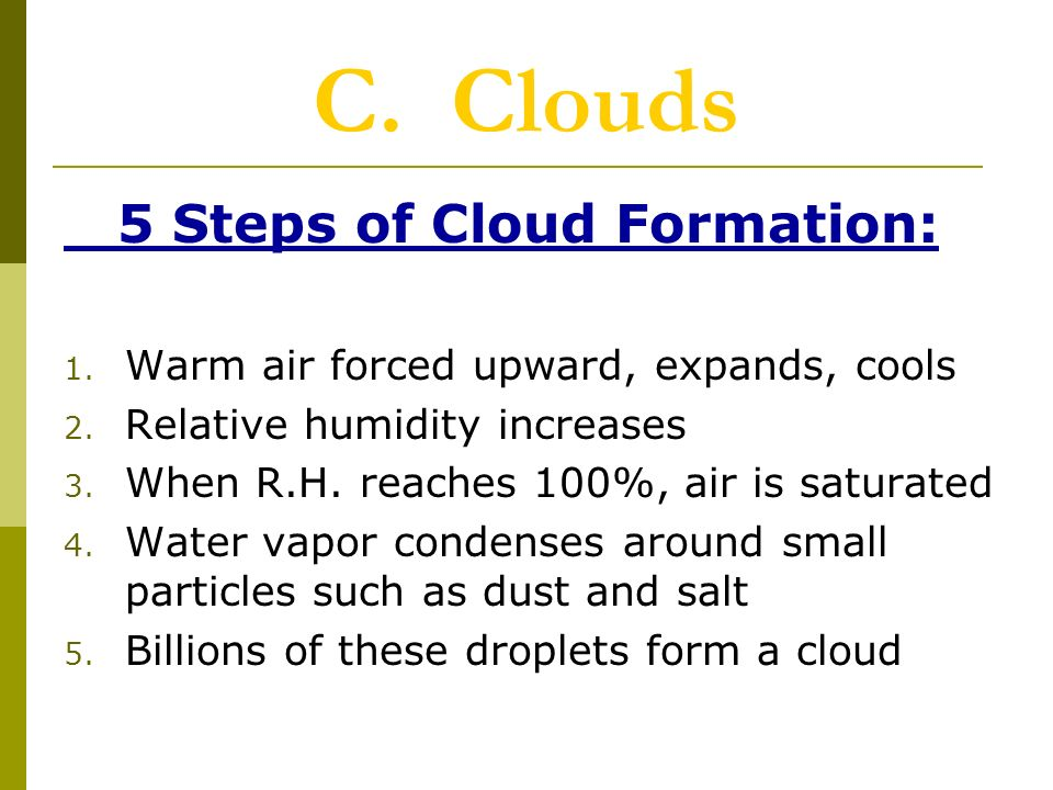 C. Clouds 5 Steps of Cloud Formation: 1. Warm air forced upward, expands, cools 2.