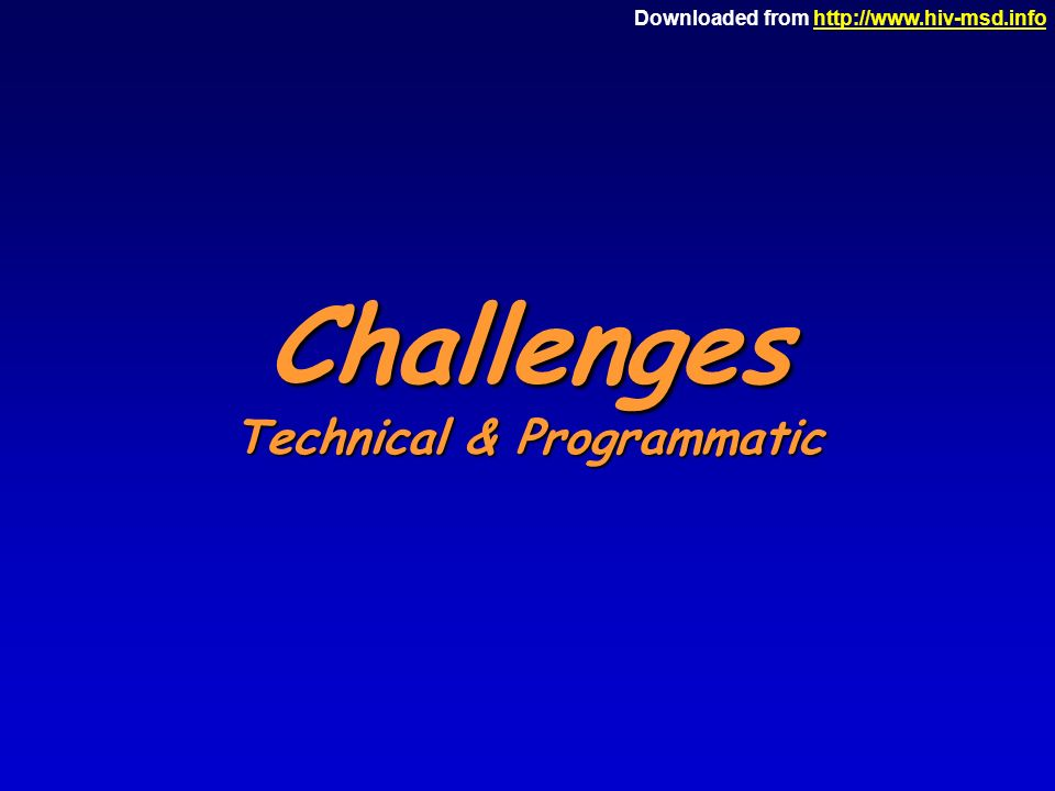 Downloaded from http://www.hiv-msd.infohttp://www.hiv-msd.info Challenges Technical & Programmatic