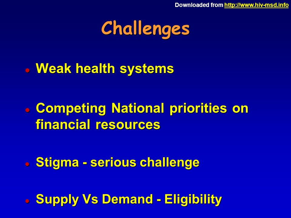 Downloaded from http://www.hiv-msd.infohttp://www.hiv-msd.infoChallenges l Weak health systems l Competing National priorities on financial resources l Stigma - serious challenge l Supply Vs Demand - Eligibility