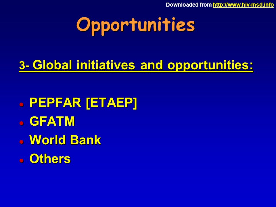 Downloaded from   3- Global initiatives and opportunities: l PEPFAR [ETAEP] l GFATM l World Bank l Others
