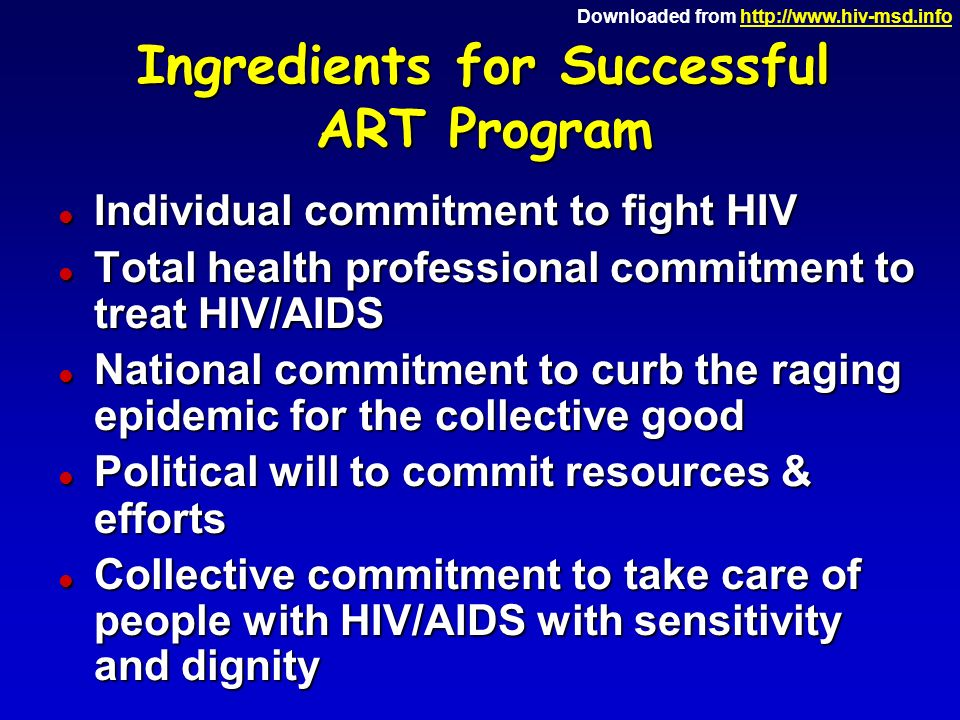 Downloaded from   Ingredients for Successful ART Program l Individual commitment to fight HIV l Total health professional commitment to treat HIV/AIDS l National commitment to curb the raging epidemic for the collective good l Political will to commit resources & efforts l Collective commitment to take care of people with HIV/AIDS with sensitivity and dignity