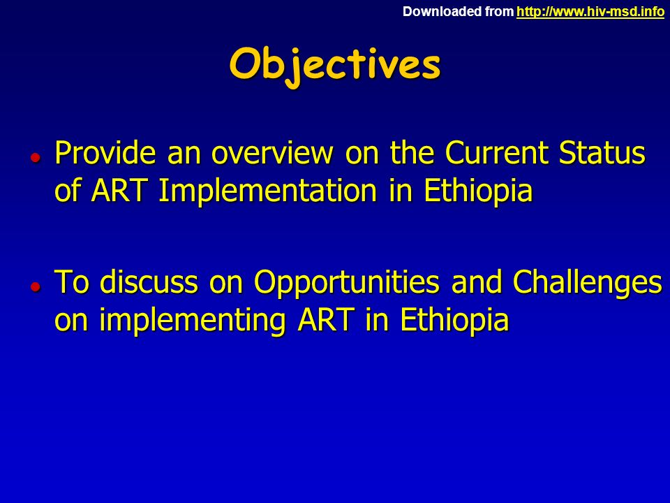 Downloaded from http://www.hiv-msd.infohttp://www.hiv-msd.infoObjectives l Provide an overview on the Current Status of ART Implementation in Ethiopia l To discuss on Opportunities and Challenges on implementing ART in Ethiopia