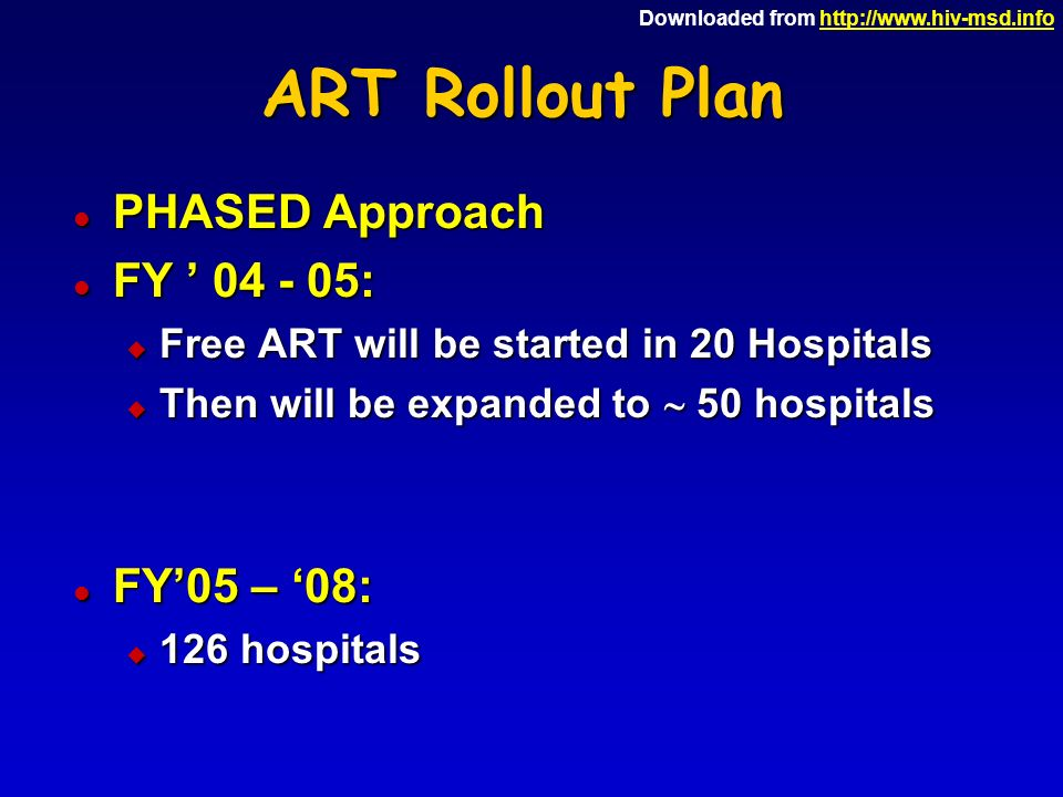Downloaded from http://www.hiv-msd.infohttp://www.hiv-msd.info ART Rollout Plan l PHASED Approach l FY ' 04 - 05: u Free ART will be started in 20 Hospitals u Then will be expanded to  50 hospitals l FY'05 – '08: u 126 hospitals