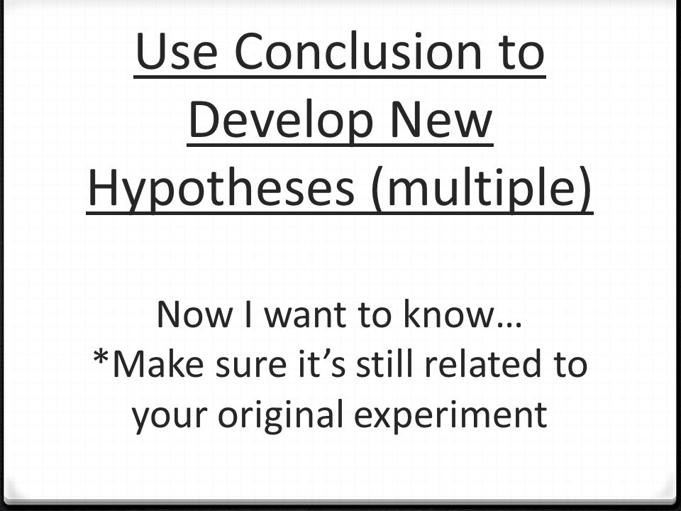 Use Conclusion to Develop New Hypotheses (multiple) Now I want to know… *Make sure it's still related to your original experiment