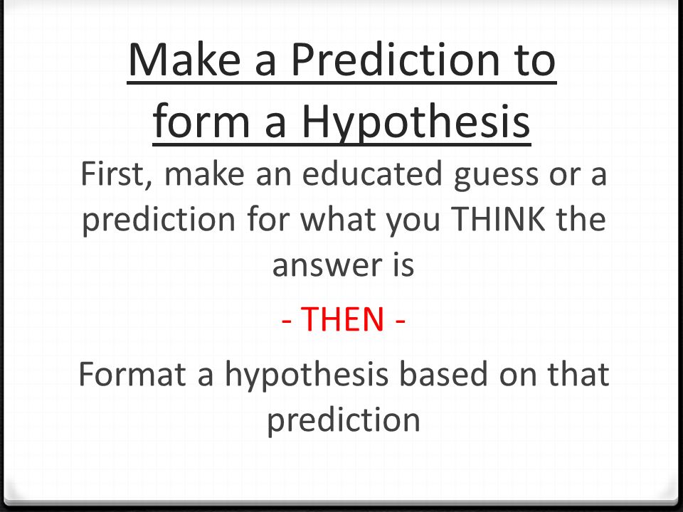 Make a Prediction to form a Hypothesis First, make an educated guess or a prediction for what you THINK the answer is - THEN - Format a hypothesis based on that prediction