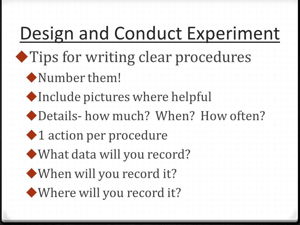 Design and Conduct Experiment  Tips for writing clear procedures  Number them.