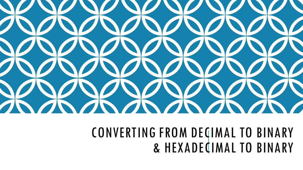 CONVERTING FROM DECIMAL TO BINARY & HEXADECIMAL TO BINARY