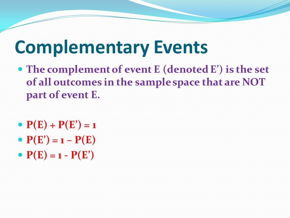 Complementary Events The complement of event E (denoted E') is the set of all outcomes in the sample space that are NOT part of event E.