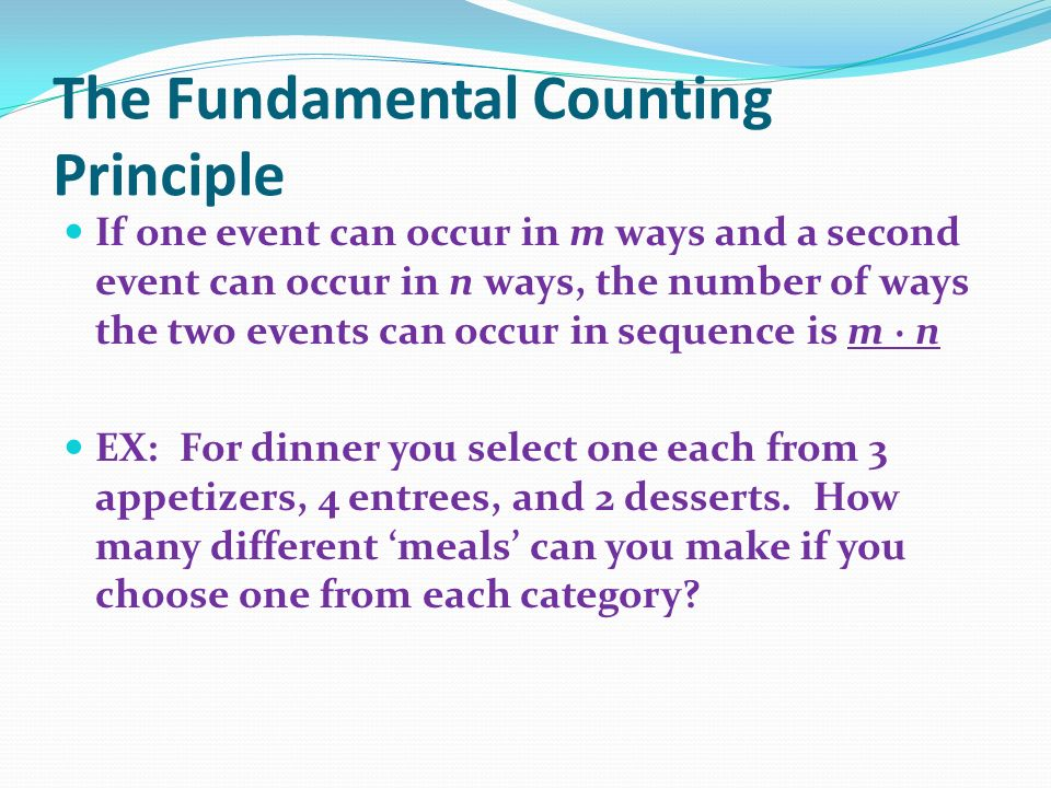 The Fundamental Counting Principle If one event can occur in m ways and a second event can occur in n ways, the number of ways the two events can occur in sequence is m · n EX: For dinner you select one each from 3 appetizers, 4 entrees, and 2 desserts.