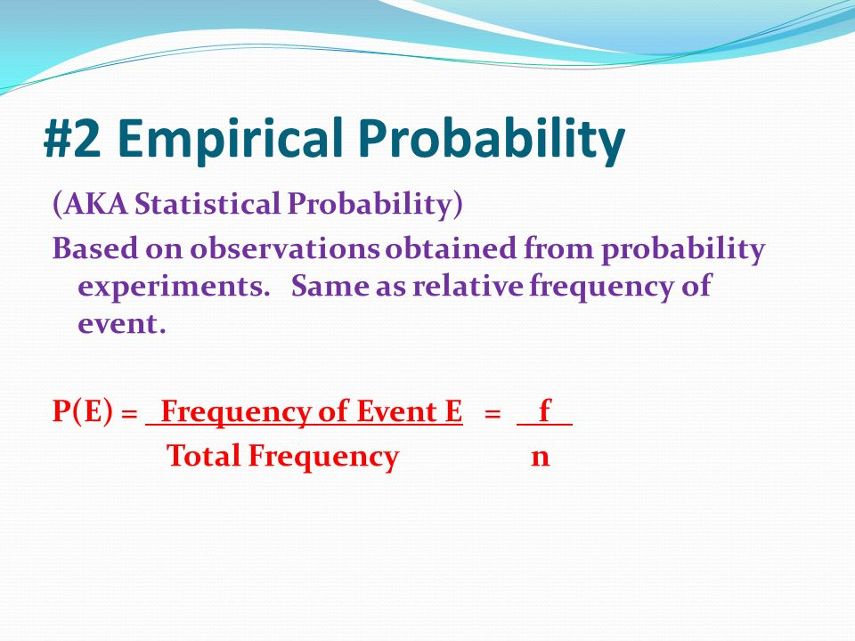 #2 Empirical Probability (AKA Statistical Probability) Based on observations obtained from probability experiments.
