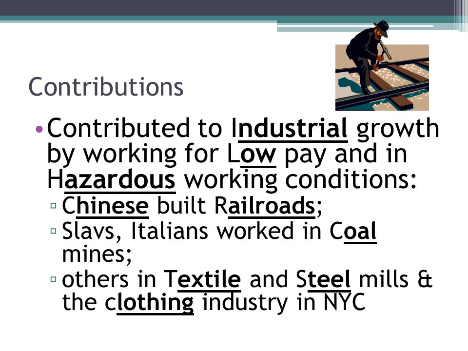 Contributions Contributed to Industrial growth by working for Low pay and in Hazardous working conditions: ▫ Chinese built Railroads; ▫ Slavs, Italians worked in Coal mines; ▫ others in Textile and Steel mills & the clothing industry in NYC