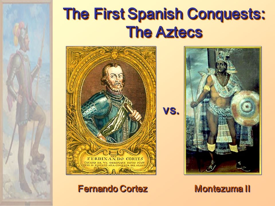 Fernando Cortez The First Spanish Conquests: The Aztecs Montezuma II vs.vs.