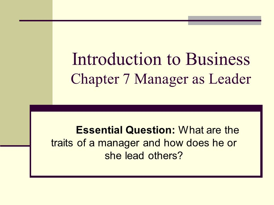 Introduction to Business Chapter 7 Manager as Leader Essential Question: What are the traits of a manager and how does he or she lead others?