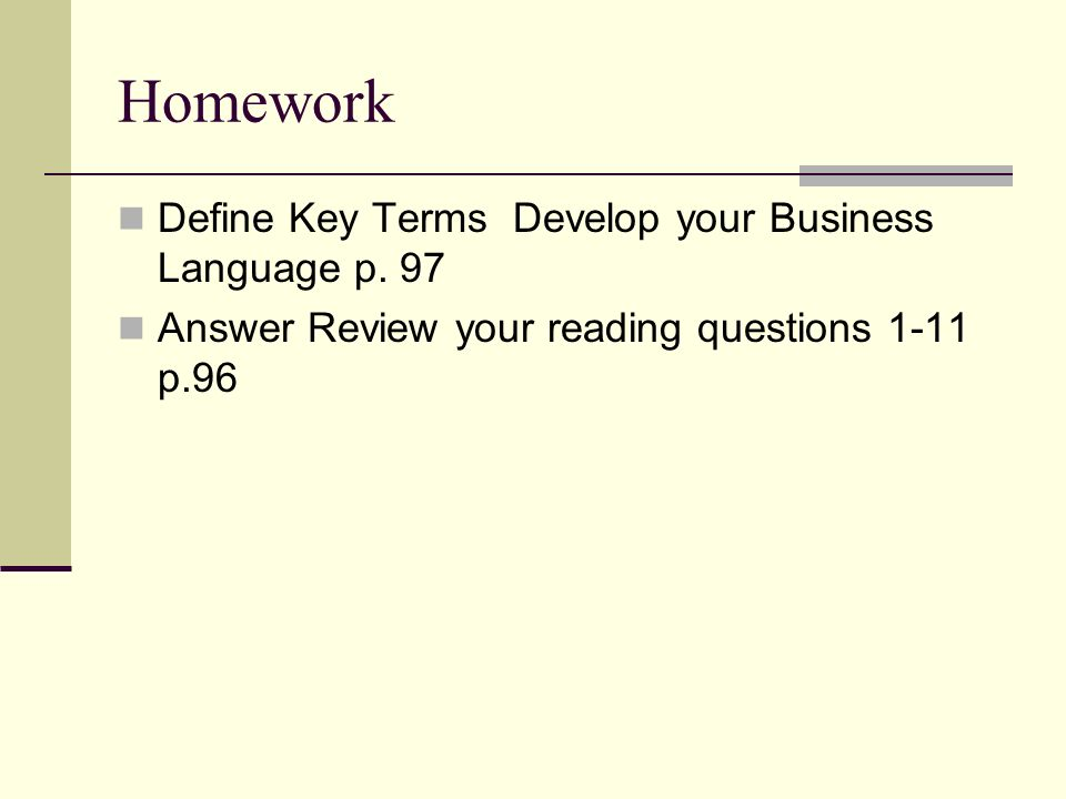 Homework Define Key Terms Develop your Business Language p. 97 Answer Review your reading questions 1-11 p.96