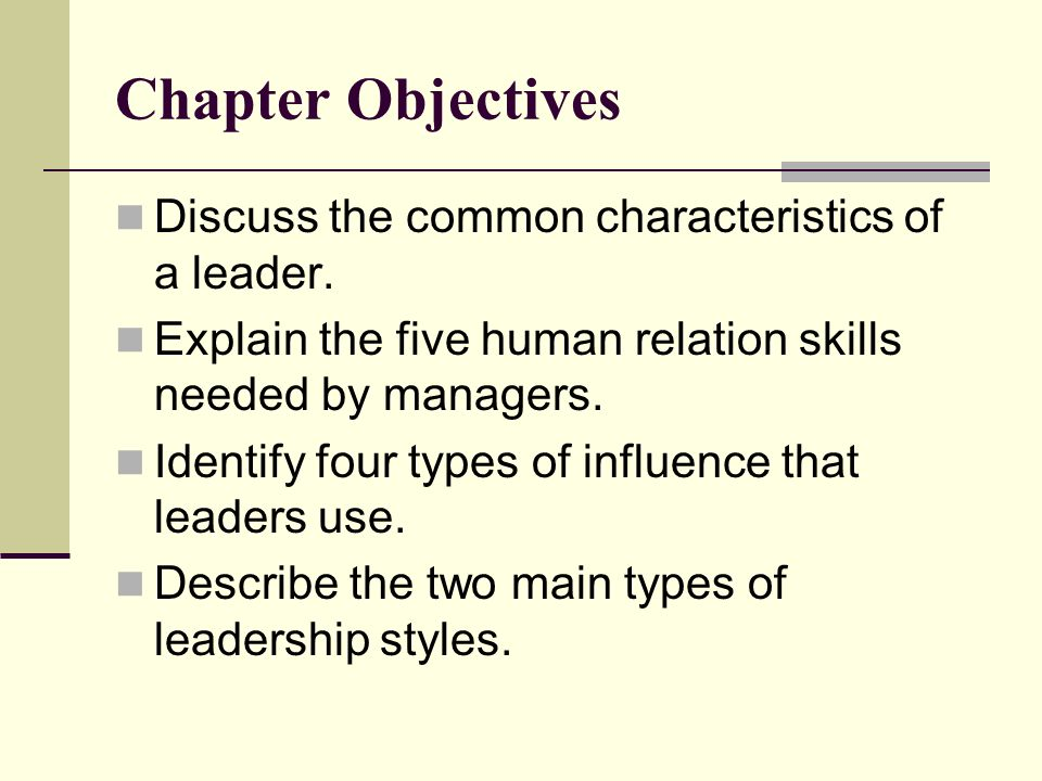Chapter Objectives Discuss the common characteristics of a leader. Explain the five human relation skills needed by managers. Identify four types of i