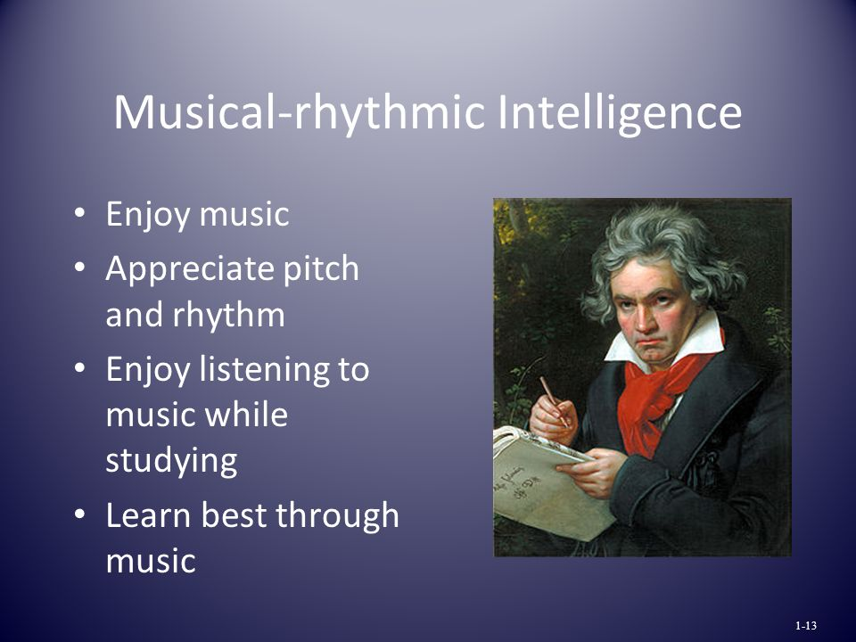 Musical-rhythmic Intelligence Enjoy music Appreciate pitch and rhythm Enjoy listening to music while studying Learn best through music 1-13