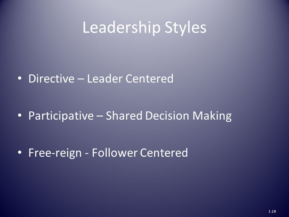 Leadership Styles Directive – Leader Centered Participative – Shared Decision Making Free-reign - Follower Centered 1-19