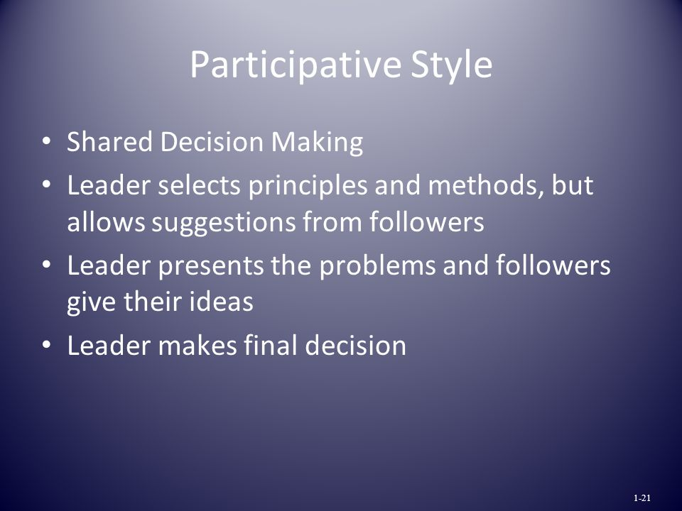 Participative Style Shared Decision Making Leader selects principles and methods, but allows suggestions from followers Leader presents the problems and followers give their ideas Leader makes final decision 1-21
