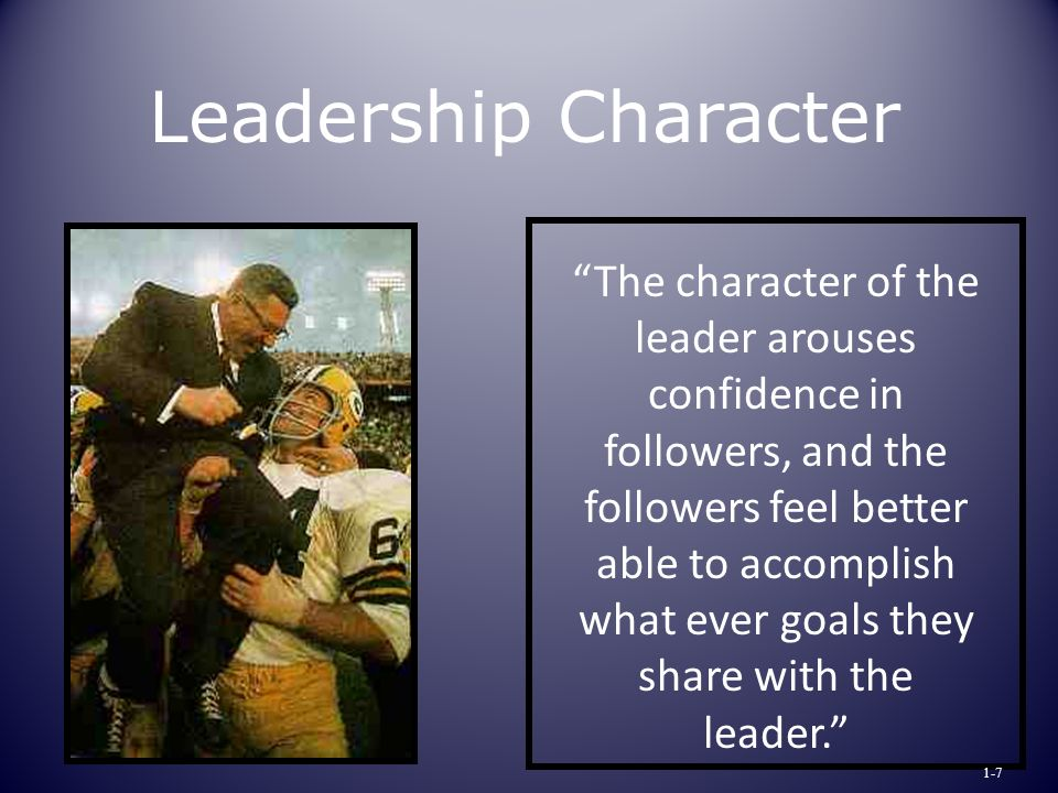 The character of the leader arouses confidence in followers, and the followers feel better able to accomplish what ever goals they share with the leader. Leadership Character 1-7