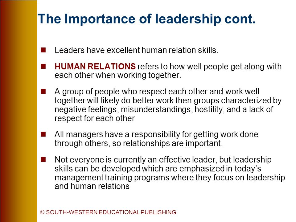 The Importance of leadership cont. nLeaders have excellent human relation skills. nHUMAN RELATIONS refers to how well people get along with each other
