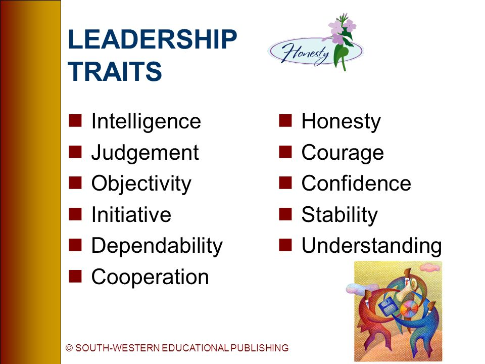 © SOUTH-WESTERN EDUCATIONAL PUBLISHING LEADERSHIP TRAITS nIntelligence nJudgement nObjectivity nInitiative nDependability nCooperation nHonesty nCoura