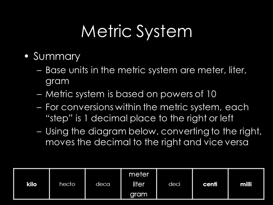 Metric System Summary –Base units in the metric system are meter, liter, gram –Metric system is based on powers of 10 –For conversions within the metric system, each step is 1 decimal place to the right or left –Using the diagram below, converting to the right, moves the decimal to the right and vice versa kilo hectodeca meter liter gram deci centimilli