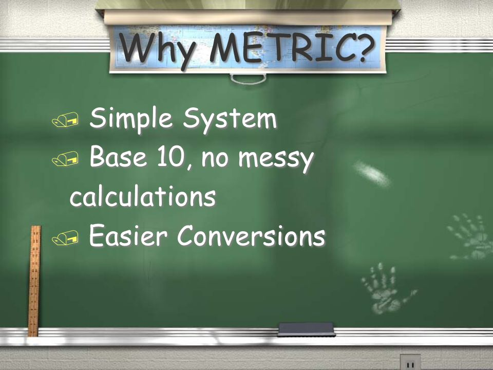 Why METRIC / Simple System / Base 10, no messy calculations / Easier Conversions