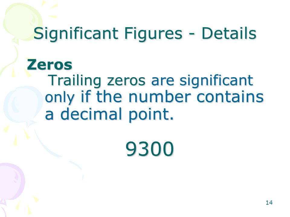 14 Significant Figures - Details Zeros Trailing zeros are significant only if the number contains a decimal point.