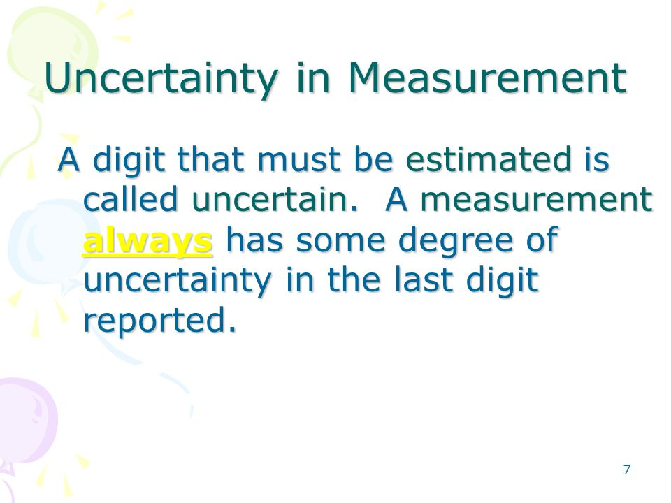 7 Uncertainty in Measurement A digit that must be estimated is called uncertain.