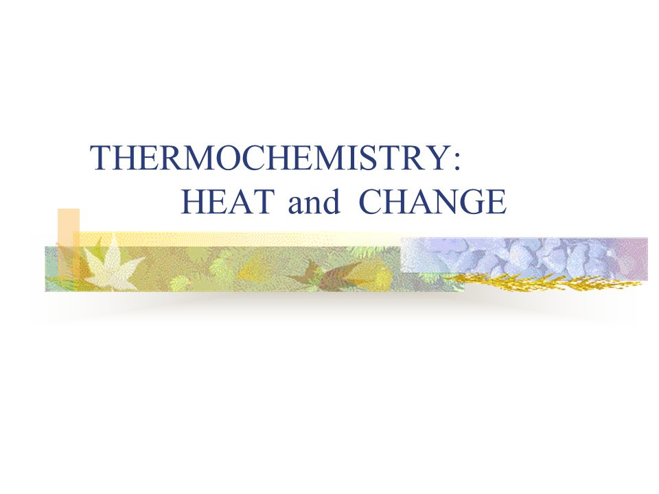 THERMOCHEMISTRY: HEAT and CHANGE