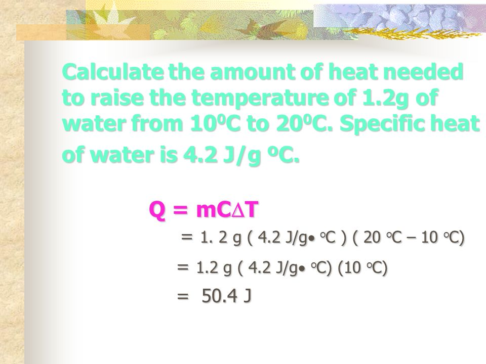 Calculate the amount of heat needed to raise the temperature of 1.2g of water from 10 0 C to 20 0 C.