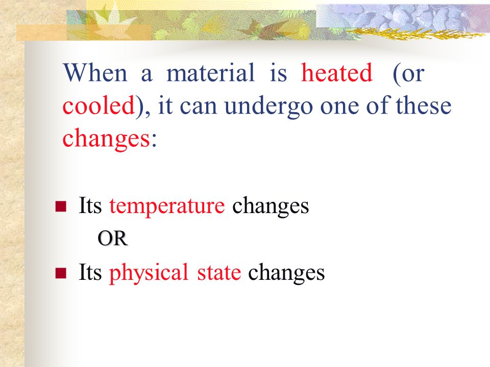 When a material is heated (or cooled), it can undergo one of these changes: Its temperature changes OR Its physical state changes