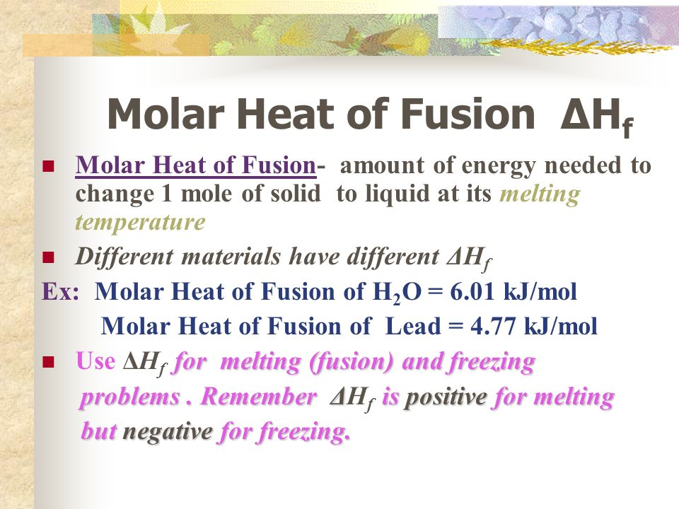 Molar Heat of Fusion ΔH f Molar Heat of Fusion- amount of energy needed to change 1 mole of solid to liquid at its melting temperature Different materials have different ΔH f Ex: Molar Heat of Fusion of H 2 O = 6.01 kJ/mol Molar Heat of Fusion of Lead = 4.77 kJ/mol for melting (fusion) and freezing Use ΔH f for melting (fusion) and freezing problems.