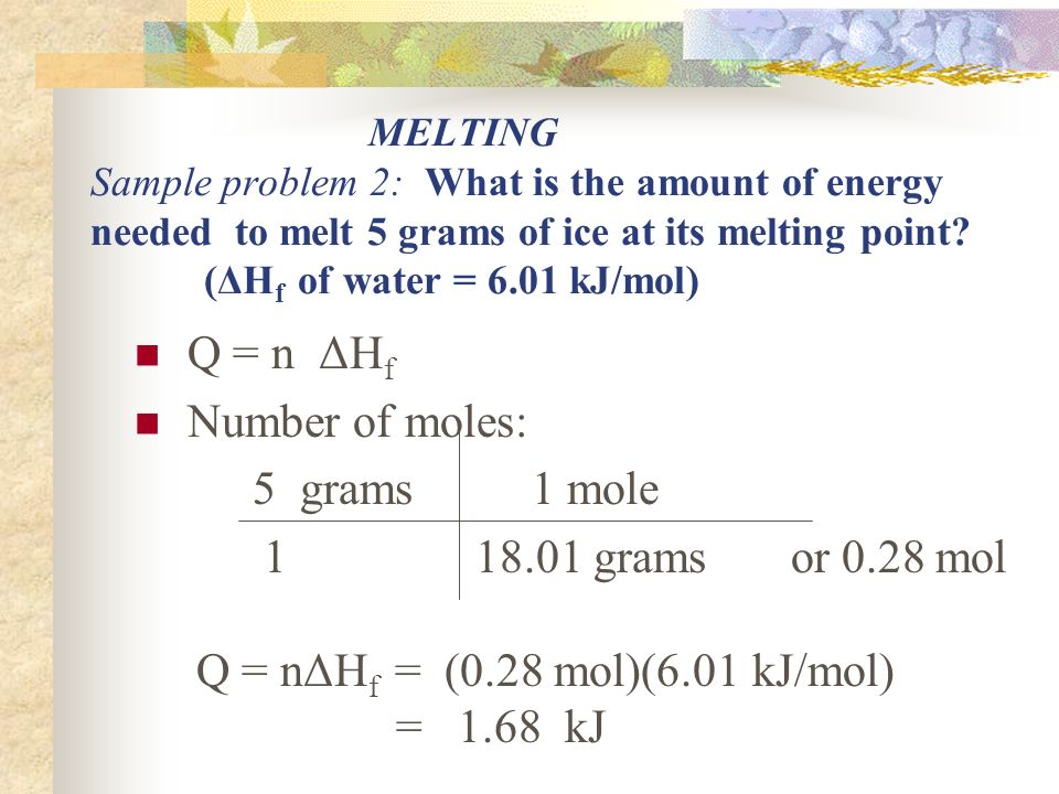 MELTING Sample problem 2: What is the amount of energy needed to melt 5 grams of ice at its melting point.