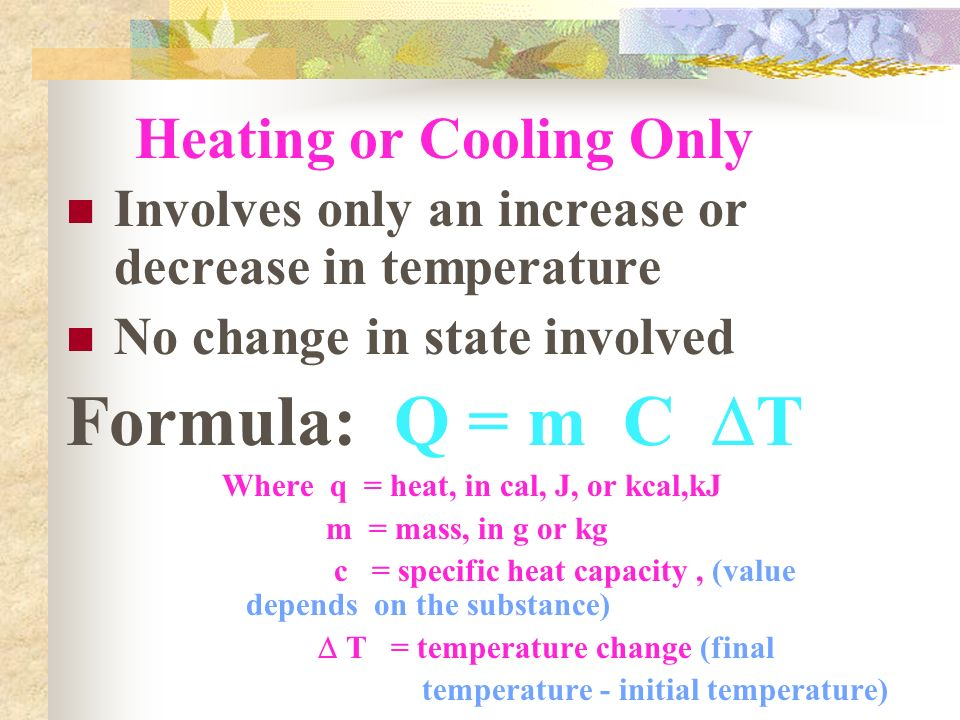 Heating or Cooling Only Involves only an increase or decrease in temperature No change in state involved Formula: Q = m C  T Where q = heat, in cal, J, or kcal,kJ m = mass, in g or kg c = specific heat capacity, (value depends on the substance)  T = temperature change (final temperature - initial temperature)
