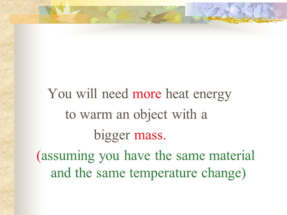 You will need more heat energy to warm an object with a bigger mass.