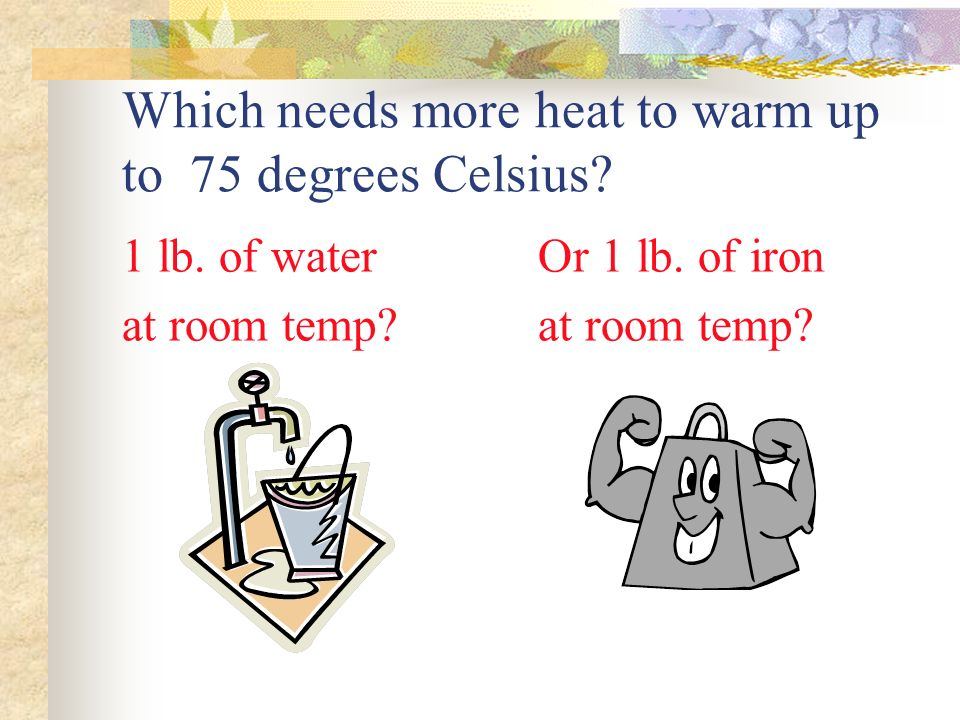 Which needs more heat to warm up to 75 degrees Celsius.