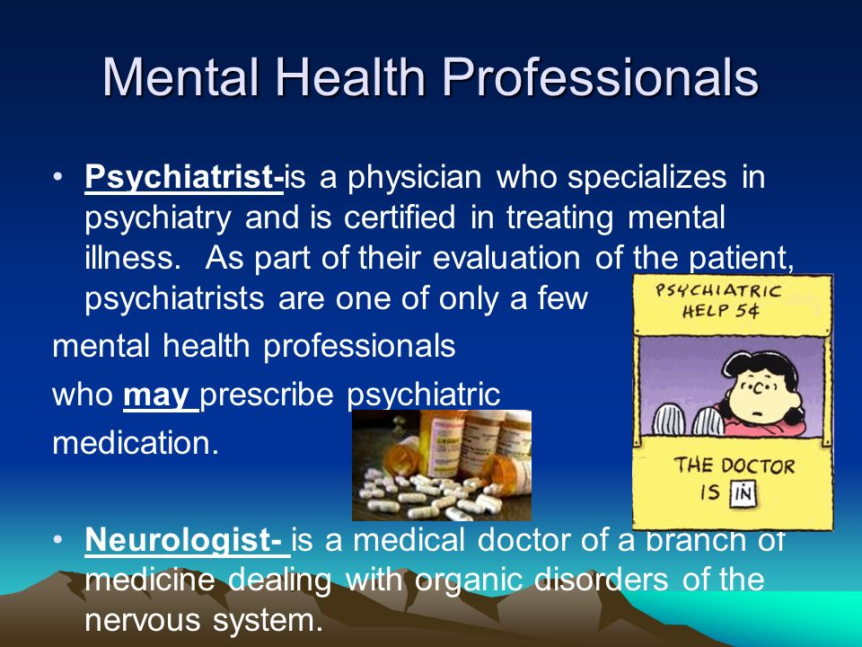 Mental Health Professionals Psychiatrist-is a physician who specializes in psychiatry and is certified in treating mental illness.