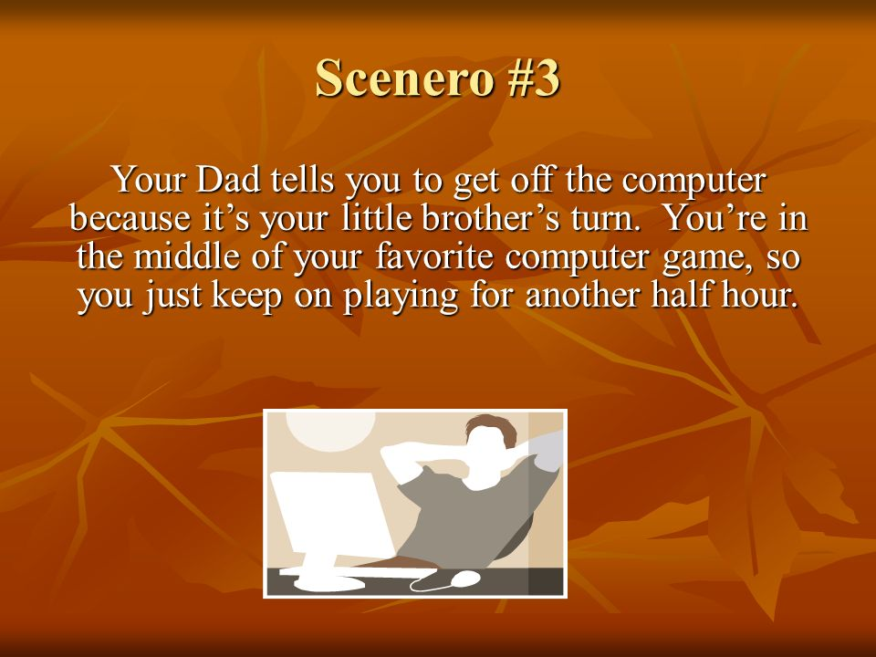 Scenero #3 Your Dad tells you to get off the computer because it's your little brother's turn.