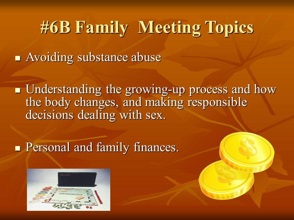 #6B Family Meeting Topics Avoiding substance abuse Avoiding substance abuse Understanding the growing-up process and how the body changes, and making responsible decisions dealing with sex.