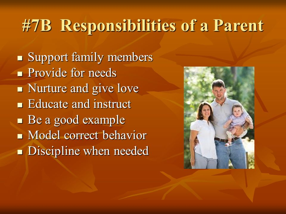 #7B Responsibilities of a Parent Support family members Support family members Provide for needs Provide for needs Nurture and give love Nurture and give love Educate and instruct Educate and instruct Be a good example Be a good example Model correct behavior Model correct behavior Discipline when needed Discipline when needed
